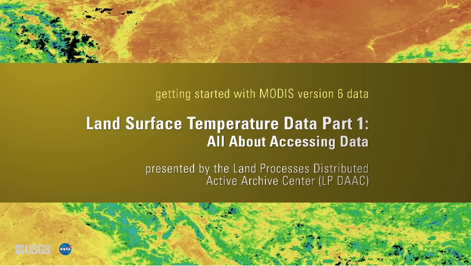 Written across a yellow brown background is the text getting started with MODIS version 6 data Land Surface Temperature Data Part 1: All about accessing Data presented by the Land Processes Distributed Active Archive Center (LP DAAC). Behind this is a colorful orange, yellow, green, and blue map.