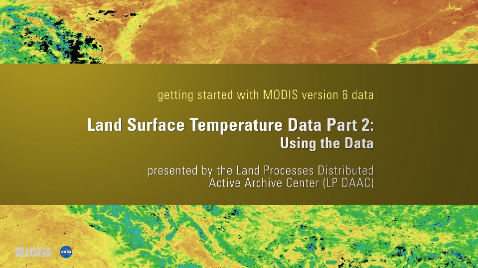 Written across a yellow brown background is the text getting started with MODIS version 6 data Land Surface Temperature Data Part 2: Using the Data presented by the Land Processes Distributed Active Archive Center (LP DAAC). Behind this is a colorful orange, yellow, green, and blue map.