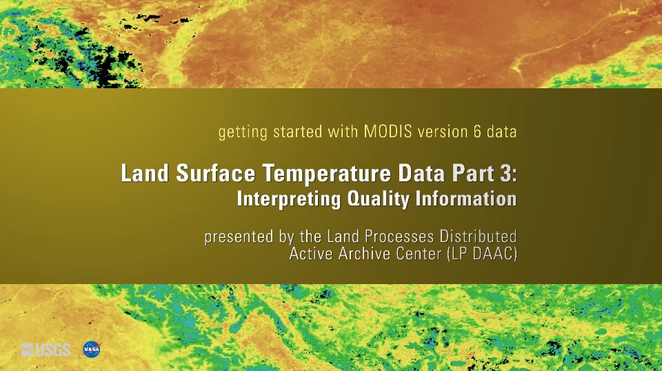 Written across a yellow brown background is the text getting started with MODIS version 6 data Land Surface Temperature Data Part 3: Interpreting Quality Information presented by the Land Processes Distributed Active Archive Center (LP DAAC). Behind this is a colorful orange, yellow, green, and blue map.