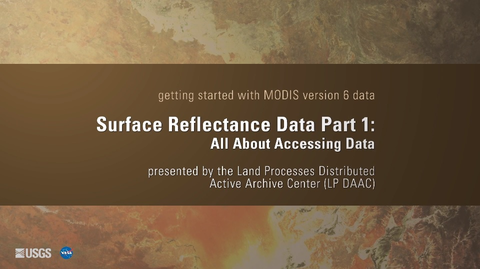 Written across a brown background in white text is getting started with MODIS version 6 data Surface Reflectance Data Part 1: All About Accessing Data presented by the Land Processes Distributed Active Archive Center (LP DAAC). Behind this is a yellow and brown map.