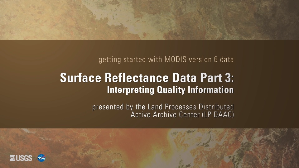 Written across a brown background in white text is getting started with MODIS version 6 data Surface Reflectance Data Part 3: Interpreting Quality Information presented by the Land Processes Distributed Active Archive Center (LP DAAC). Behind this is a yellow and brown map.