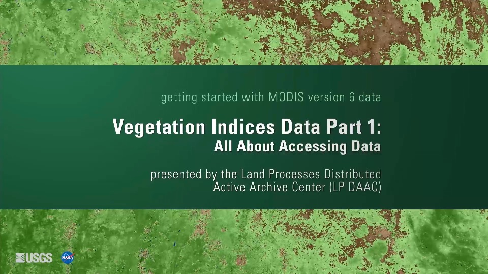 Written across a dark green background in white text is getting started with MODIS version 6 data Vegetation Indices Data Part 1: All about Accessing Data presented by the Land Processes Distributed Active Archive Center (LP DAAC). Behind this is a green and brown map.