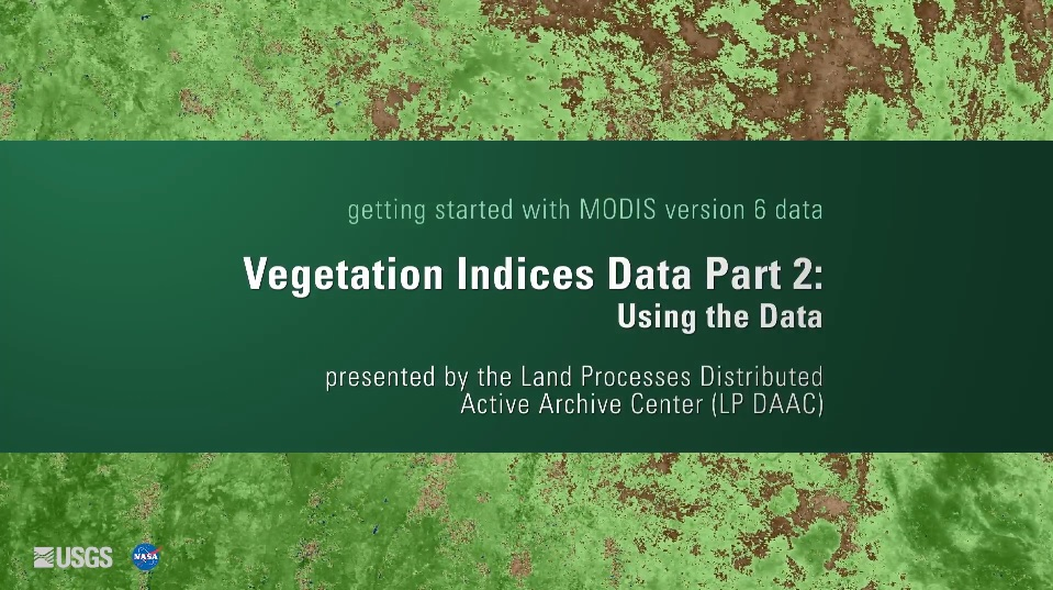 Written across a dark green background in white text is getting started with MODIS version 6 data Vegetation Indices Data Part 2: Using the Data presented by the Land Processes Distributed Active Archive Center (LP DAAC). Behind this is a green and brown map.