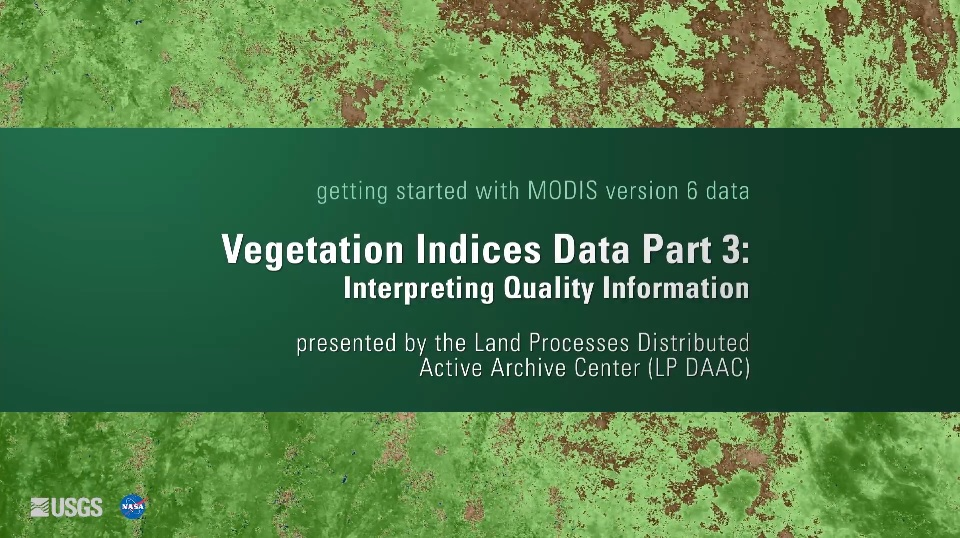 Written across a dark green background in white text is getting started with MODIS version 6 data Vegetation Indices Data Part 3: Interpreting Quality Information presented by the Land Processes Distributed Active Archive Center (LP DAAC). Behind this is a green and brown map.